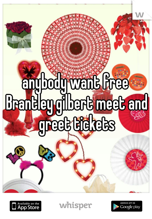 anybody want free Brantley gilbert meet and greet tickets