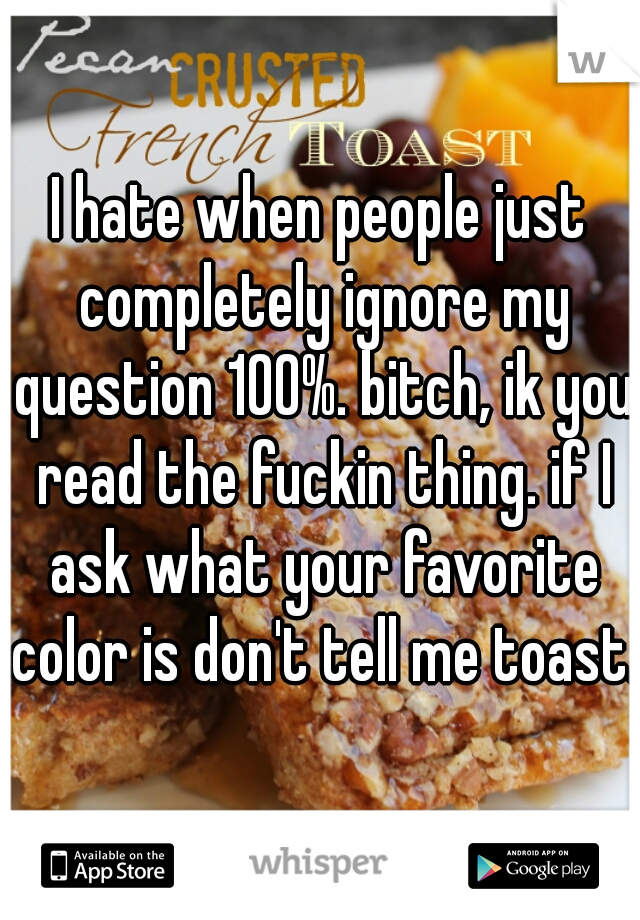 I hate when people just completely ignore my question 100%. bitch, ik you read the fuckin thing. if I ask what your favorite color is don't tell me toast.