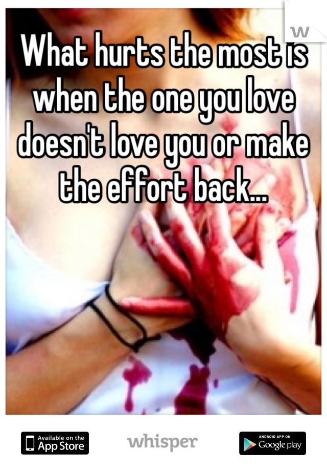 What hurts the most is when the one you love doesn't love you or make the effort back...
