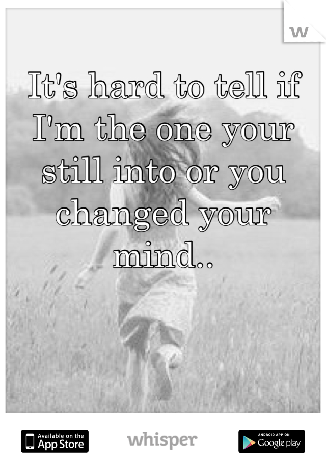 It's hard to tell if I'm the one your still into or you changed your mind..