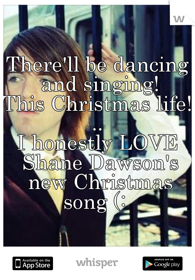 There'll be dancing and singing! This Christmas life! .. I honestly LOVE Shane Dawson's new Christmas song (: