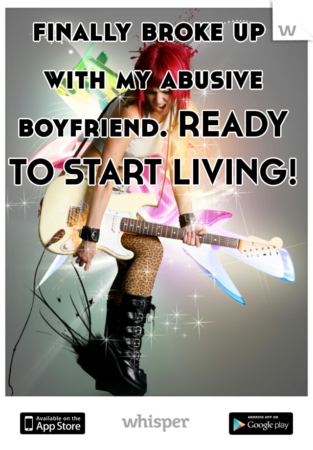 finally broke up with my abusive boyfriend. READY TO START LIVING!