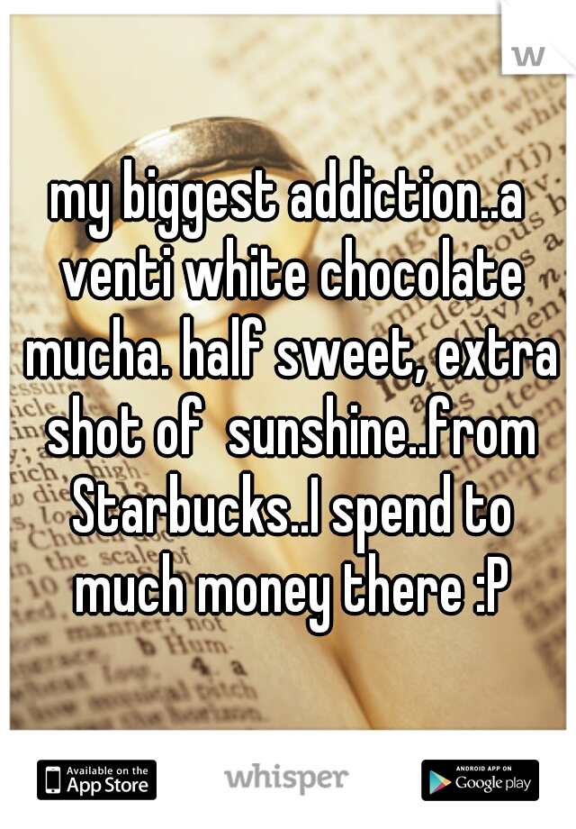 my biggest addiction..a venti white chocolate mucha. half sweet, extra shot of  sunshine..from Starbucks..I spend to much money there :P