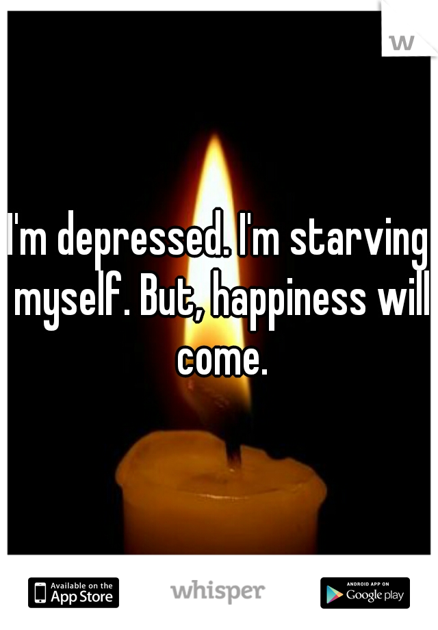 I'm depressed. I'm starving myself. But, happiness will come.