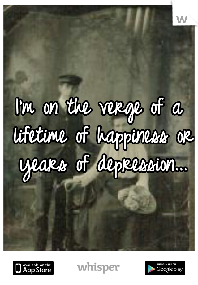 I'm on the verge of a lifetime of happiness or years of depression...