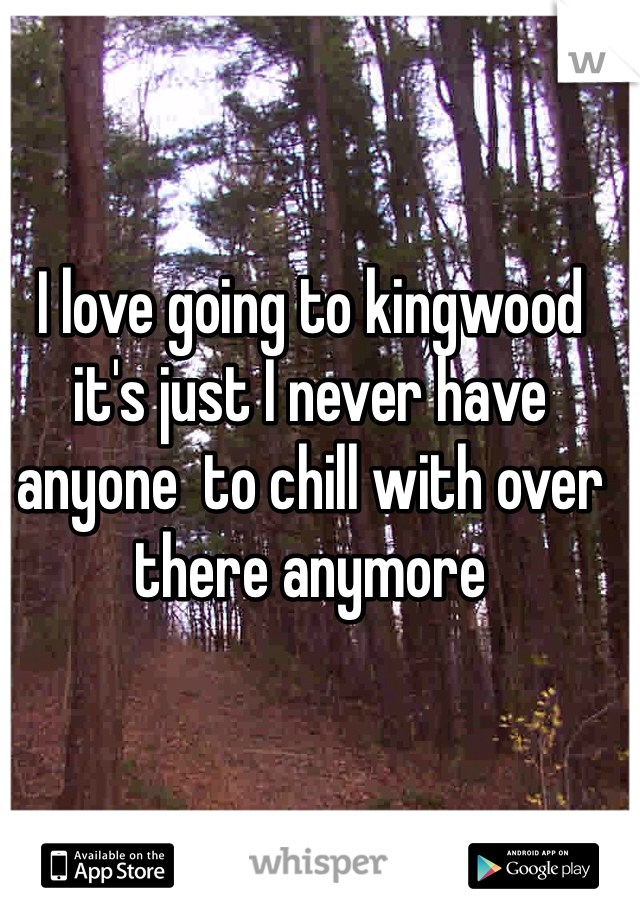 I love going to kingwood it's just I never have anyone  to chill with over there anymore