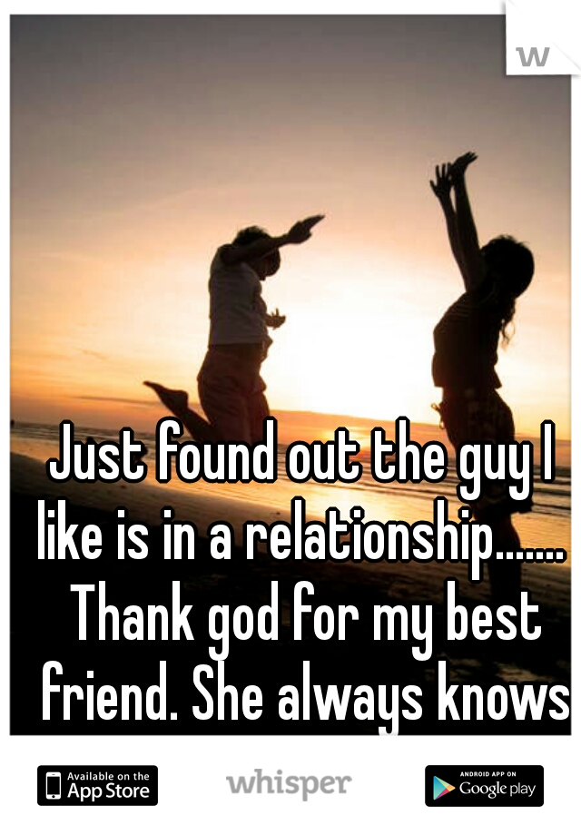 Just found out the guy I like is in a relationship.......  Thank god for my best friend. She always knows what to say....