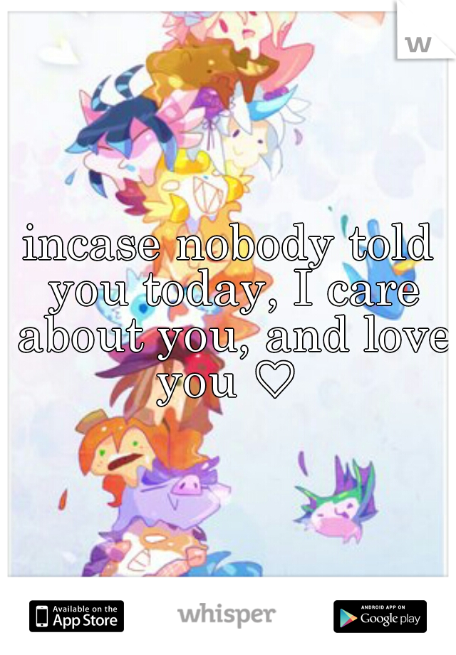 incase nobody told you today, I care about you, and love you ♡