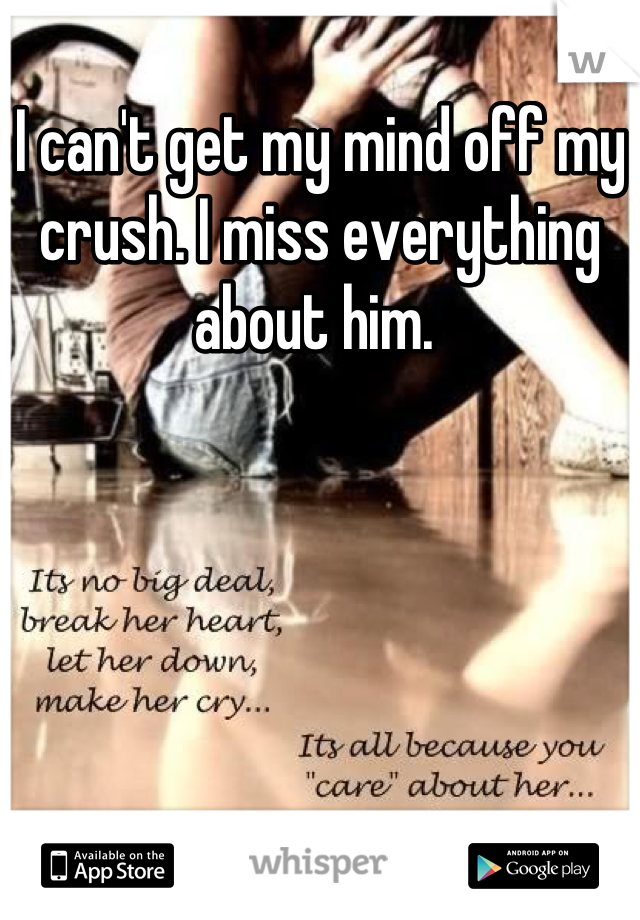 I can't get my mind off my crush. I miss everything about him.