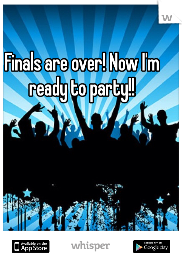 Finals are over! Now I'm ready to party!!
