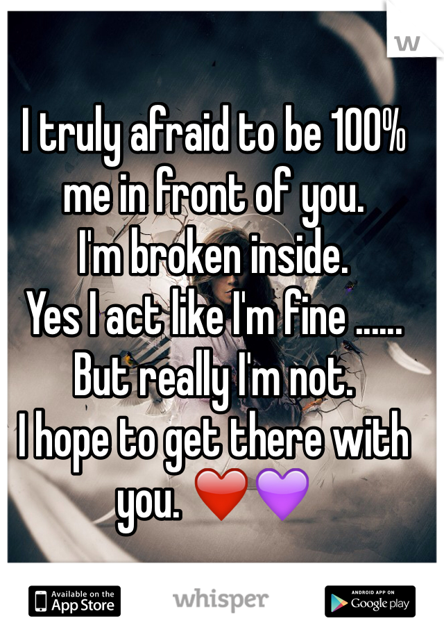 I truly afraid to be 100% me in front of you.  I'm broken inside.  Yes I act like I'm fine ......  But really I'm not.  I hope to get there with you. ❤️💜