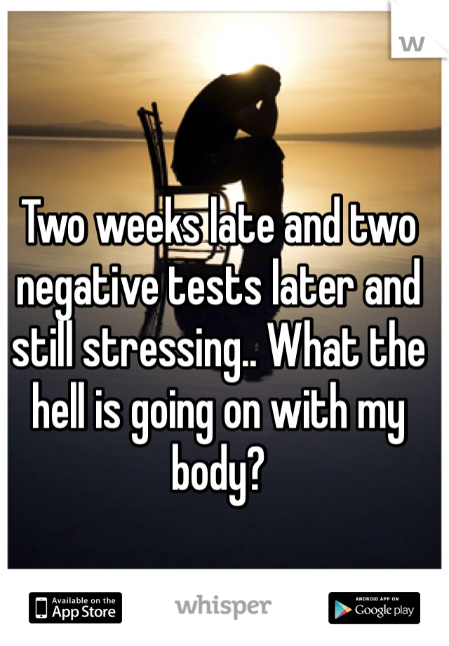 Two weeks late and two negative tests later and still stressing.. What the hell is going on with my body?