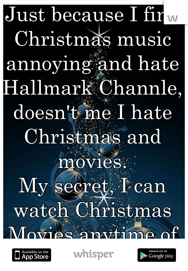Just because I find Christmas music annoying and hate Hallmark Channle, doesn't me I hate Christmas and movies. My secret, I can watch Christmas Movies anytime of the year.