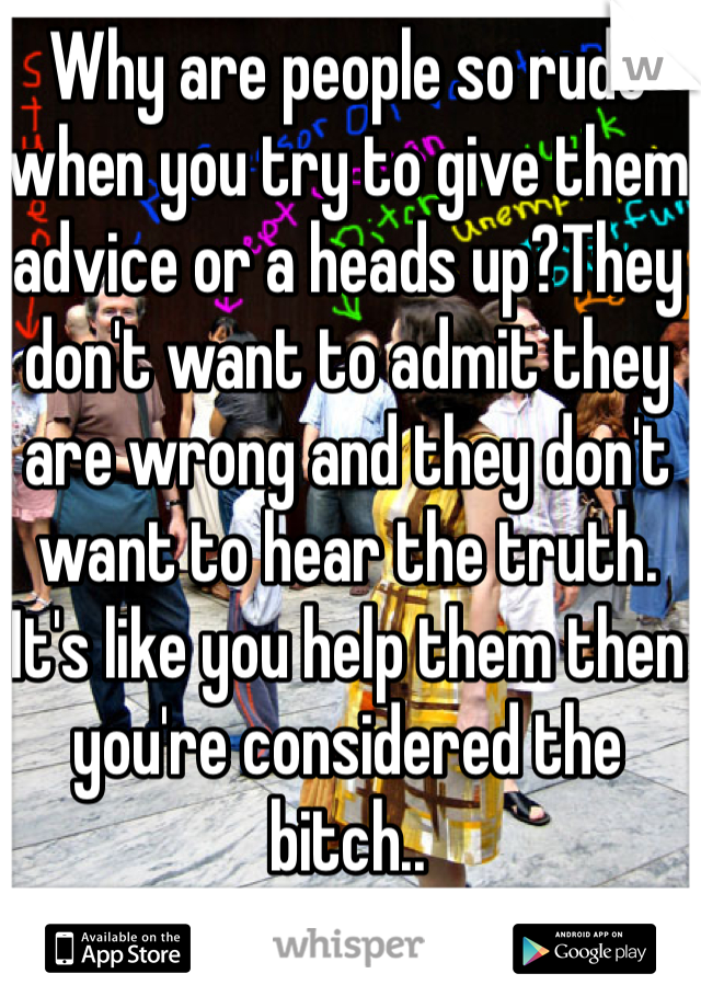 Why are people so rude when you try to give them advice or a heads up?They don't want to admit they are wrong and they don't want to hear the truth. It's like you help them then you're considered the bitch..