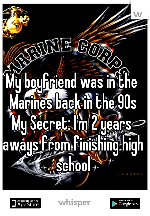 My boyfriend was in the Marines back in the 90s My Secret: I'm 2 years aways from finishing high school