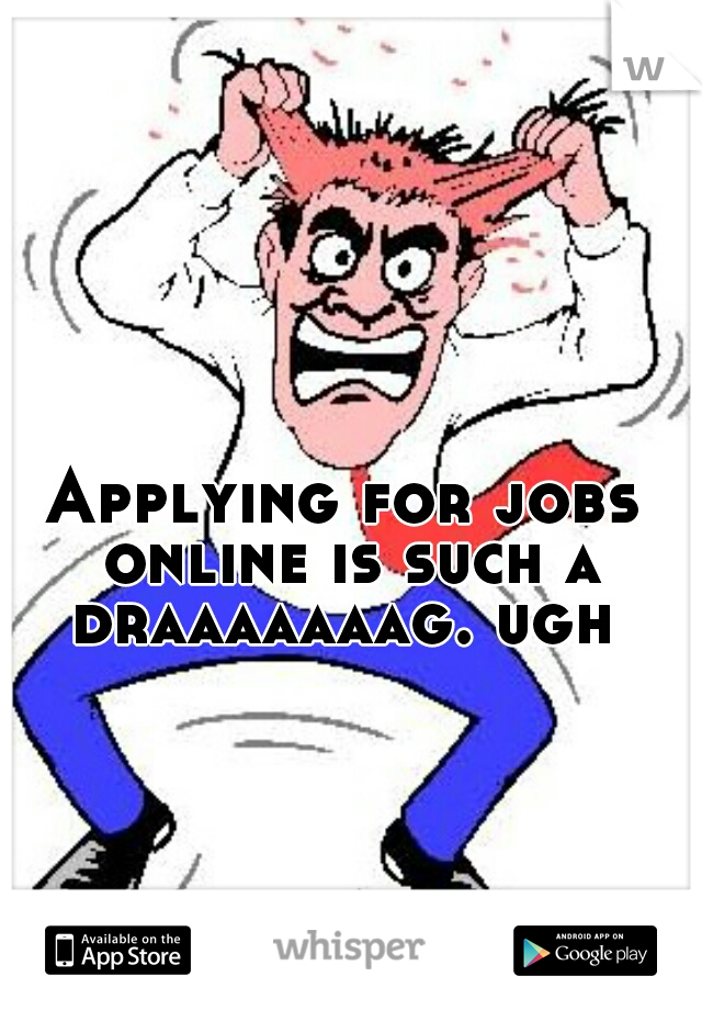Applying for jobs online is such a draaaaaaag. ugh