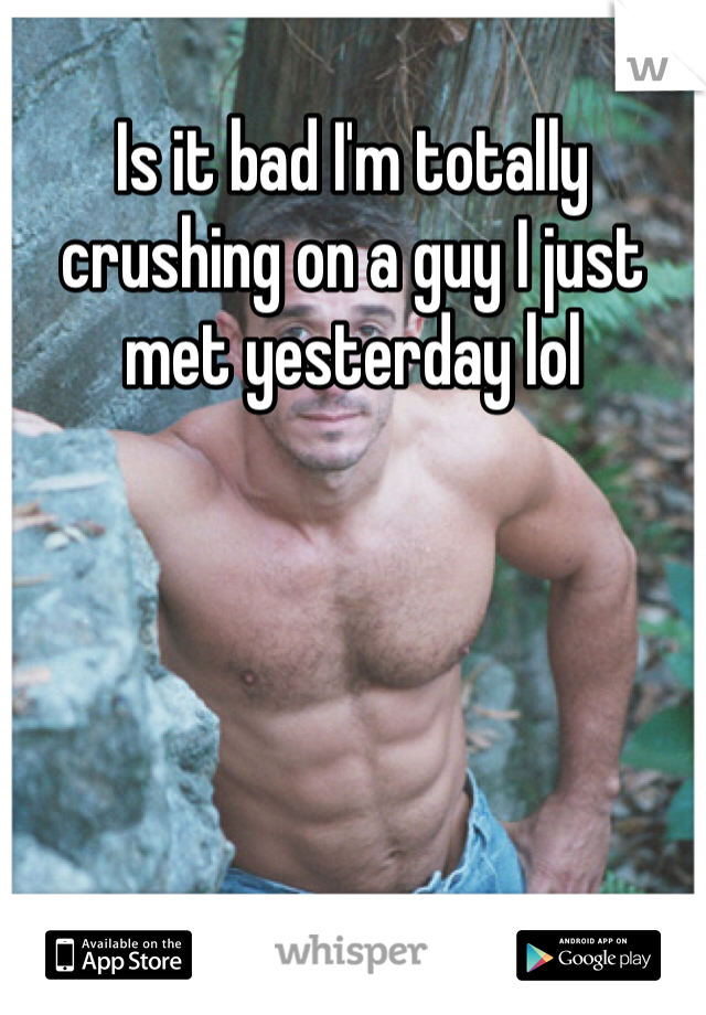 Is it bad I'm totally crushing on a guy I just met yesterday lol