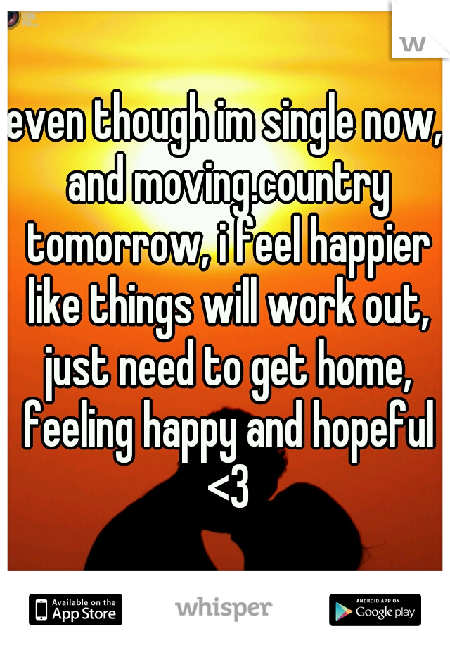 even though im single now, and moving.country tomorrow, i feel happier like things will work out, just need to get home, feeling happy and hopeful <3