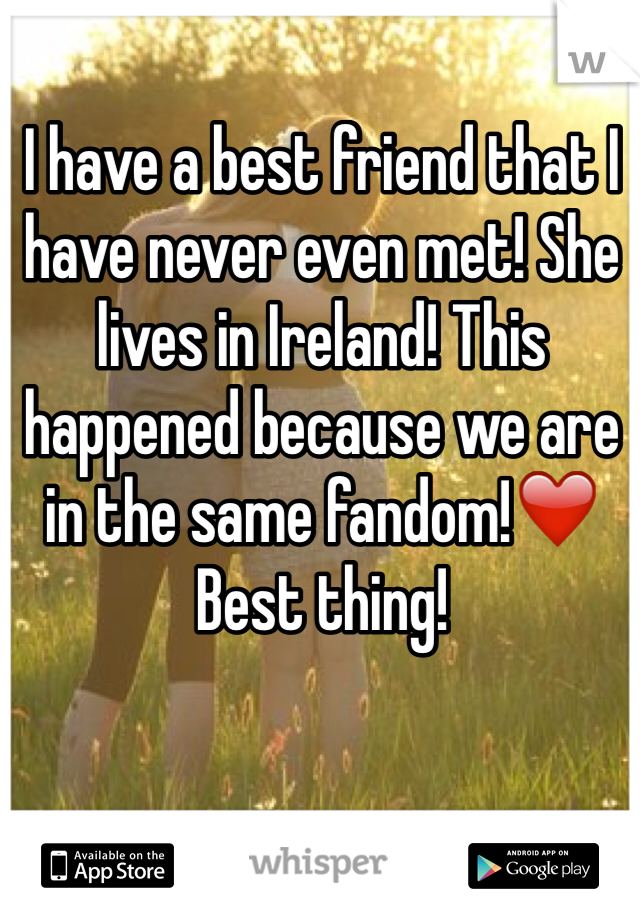 I have a best friend that I have never even met! She lives in Ireland! This happened because we are in the same fandom!❤️ Best thing!
