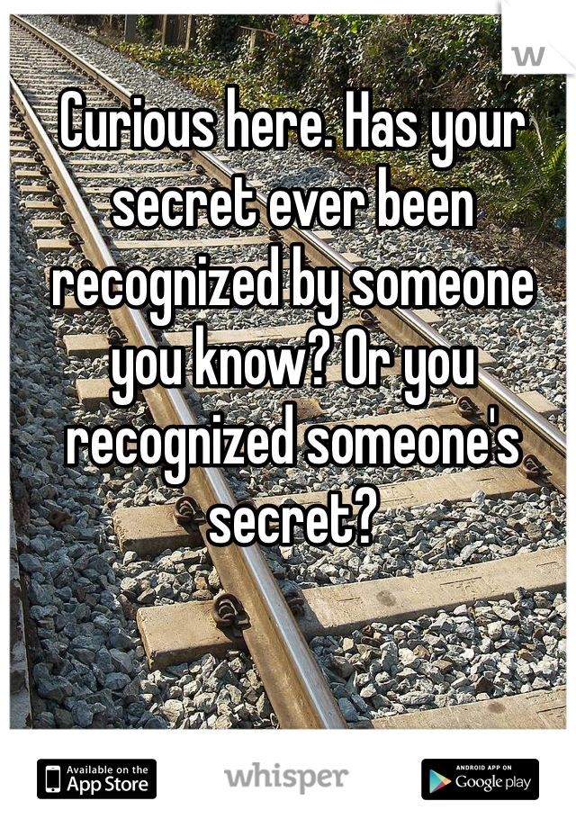 Curious here. Has your secret ever been recognized by someone you know? Or you recognized someone's secret?
