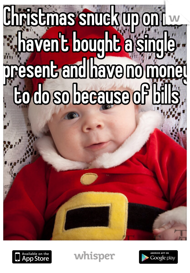 Christmas snuck up on me I haven't bought a single present and have no money to do so because of bills