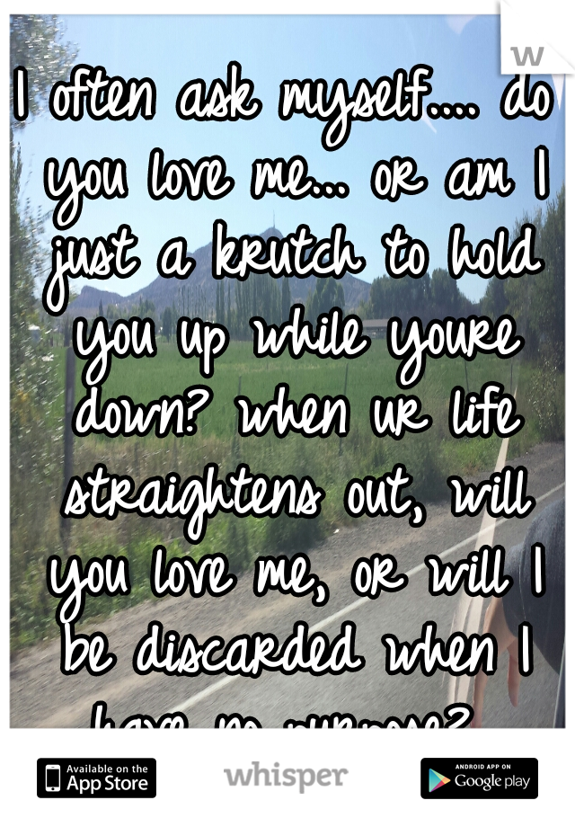 I often ask myself.... do you love me... or am I just a krutch to hold you up while youre down? when ur life straightens out, will you love me, or will I be discarded when I have no purpose?