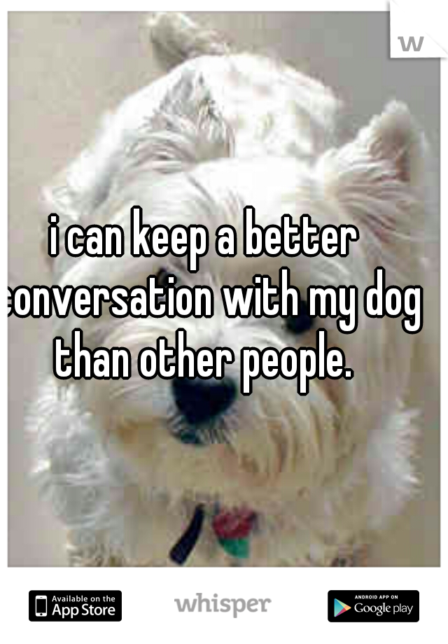 i can keep a better conversation with my dog than other people.