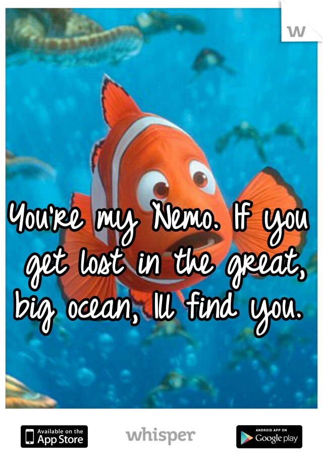 You're my Nemo. If you get lost in the great, big ocean, Ill find you.