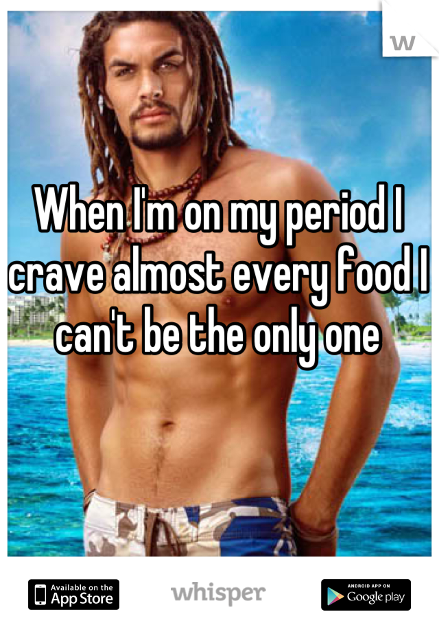 When I'm on my period I crave almost every food I can't be the only one