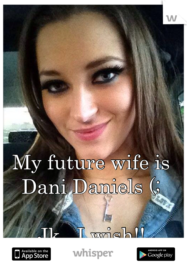 My future wife is Dani Daniels (;  Jk.. I wish!!