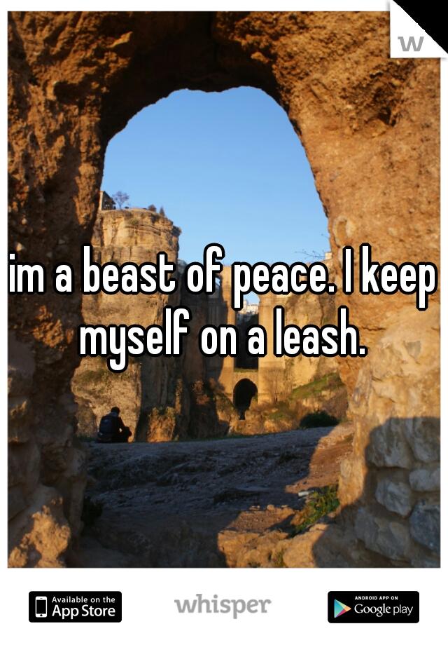 im a beast of peace. I keep myself on a leash.