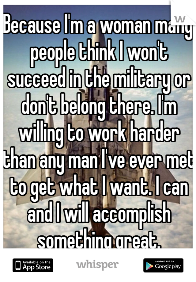 Because I'm a woman many people think I won't succeed in the military or don't belong there. I'm willing to work harder than any man I've ever met to get what I want. I can and I will accomplish something great.
