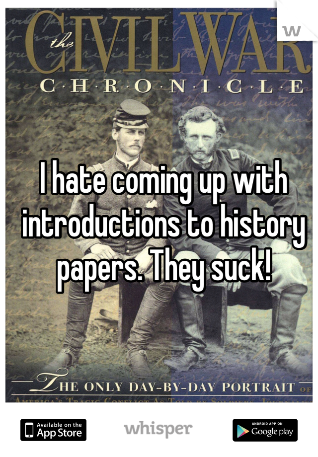 I hate coming up with introductions to history papers. They suck!
