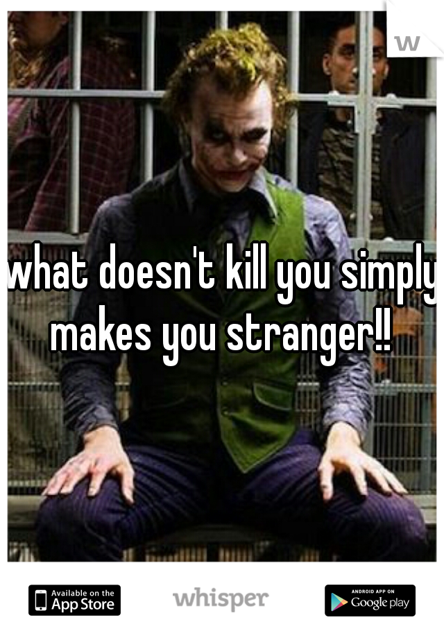 what doesn't kill you simply makes you stranger!!