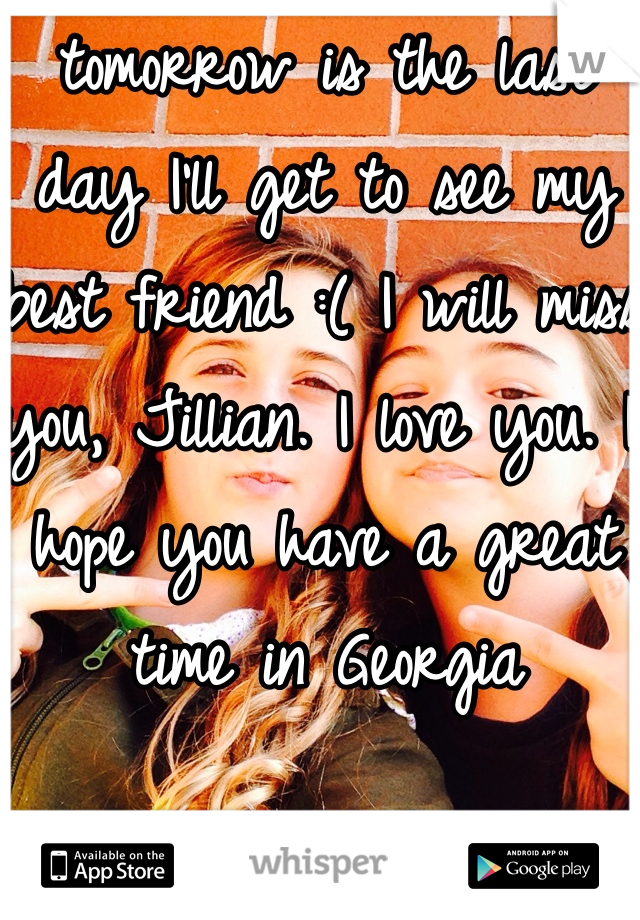 tomorrow is the last day I'll get to see my best friend :( I will miss you, Jillian. I love you. I hope you have a great time in Georgia