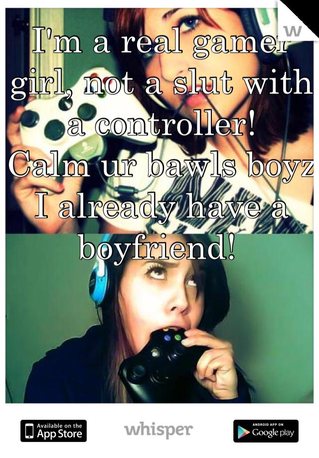 I'm a real gamer girl, not a slut with a controller!  Calm ur bawls boyz I already have a boyfriend!