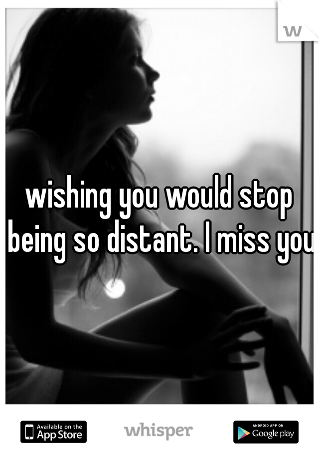 wishing you would stop being so distant. I miss you