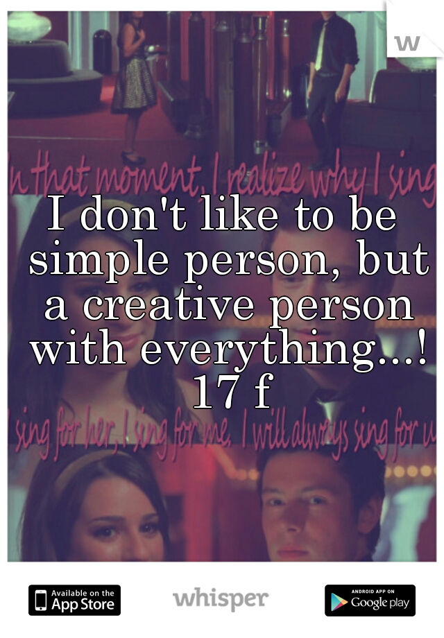 I don't like to be simple person, but a creative person with everything...! 17 f