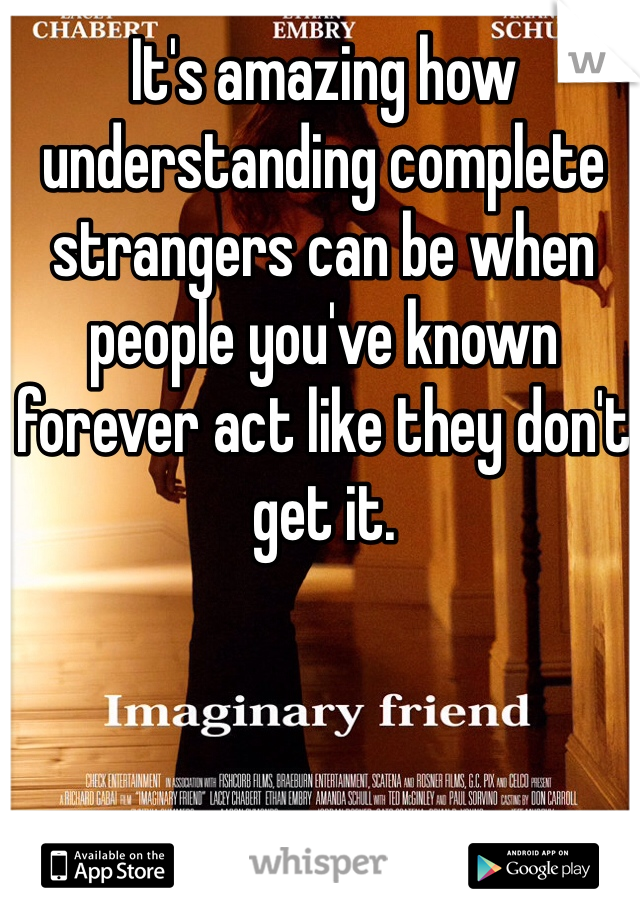 It's amazing how understanding complete strangers can be when people you've known forever act like they don't get it.
