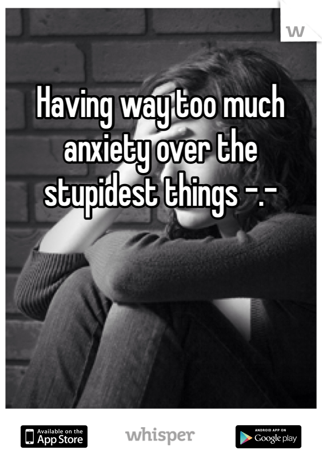 Having way too much anxiety over the stupidest things -.-