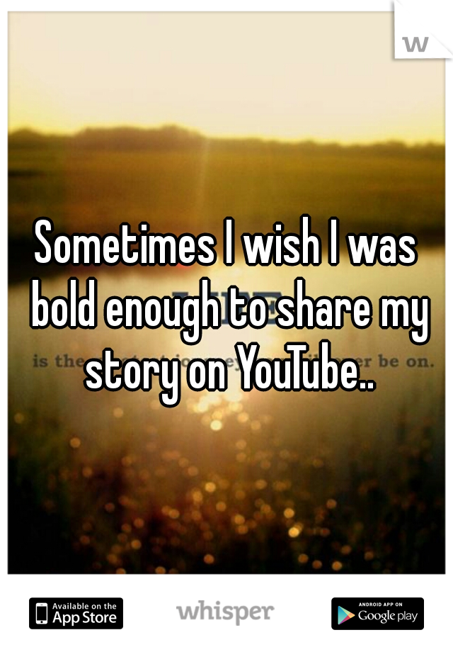 Sometimes I wish I was bold enough to share my story on YouTube..