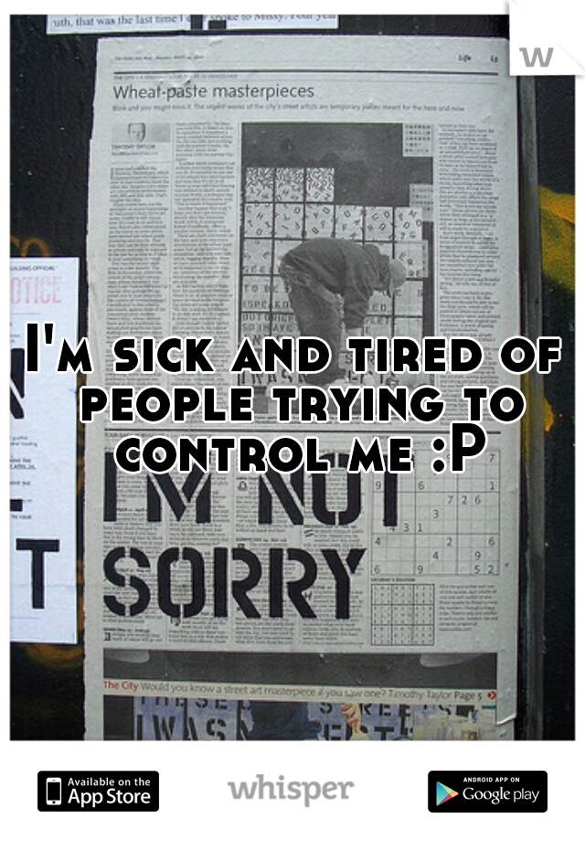 I'm sick and tired of people trying to control me :P