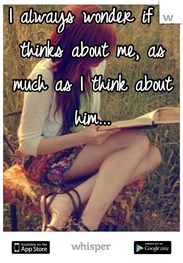 I always wonder if he thinks about me, as much as I think about him...