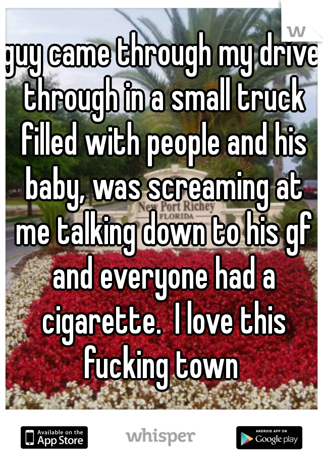 guy came through my drive through in a small truck filled with people and his baby, was screaming at me talking down to his gf and everyone had a cigarette.  I love this fucking town