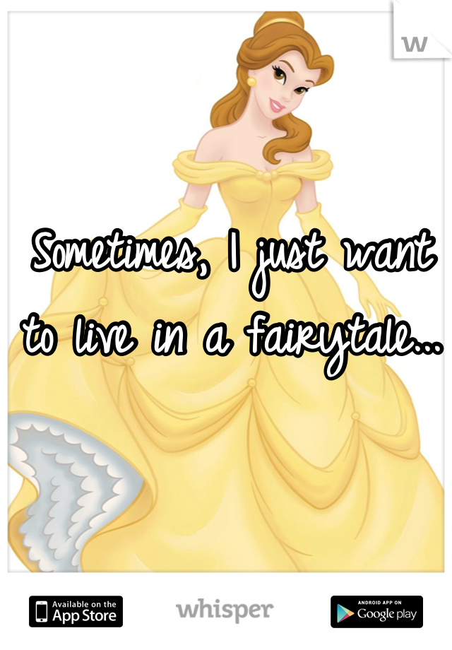 Sometimes, I just want to live in a fairytale...