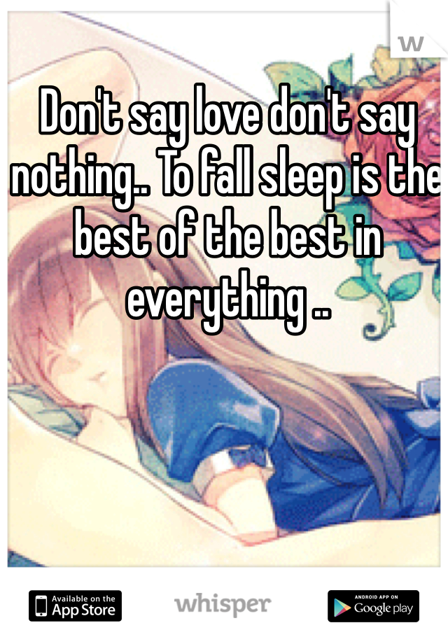 Don't say love don't say nothing.. To fall sleep is the best of the best in everything ..