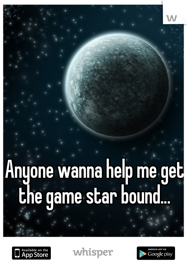 Anyone wanna help me get the game star bound...
