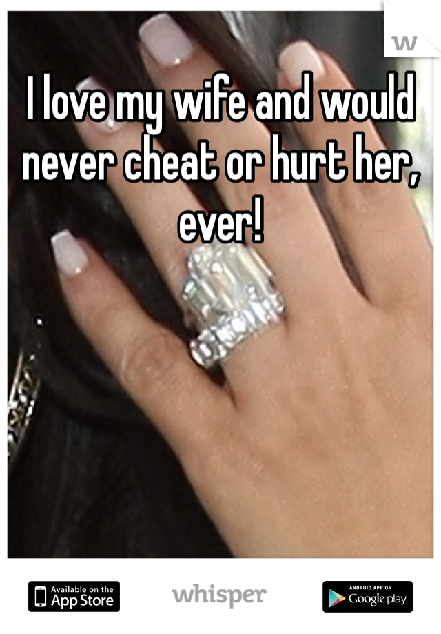 I love my wife and would never cheat or hurt her, ever!