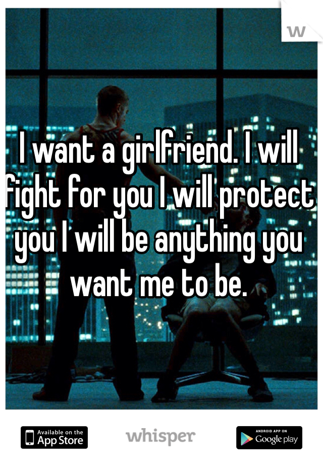 I want a girlfriend. I will fight for you I will protect you I will be anything you want me to be.