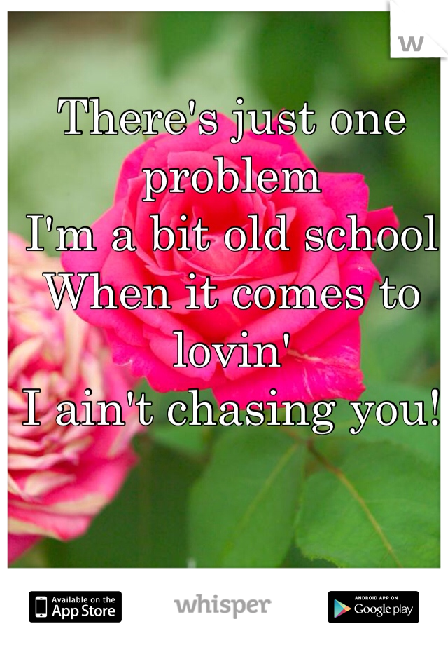 There's just one problem I'm a bit old school When it comes to lovin' I ain't chasing you!